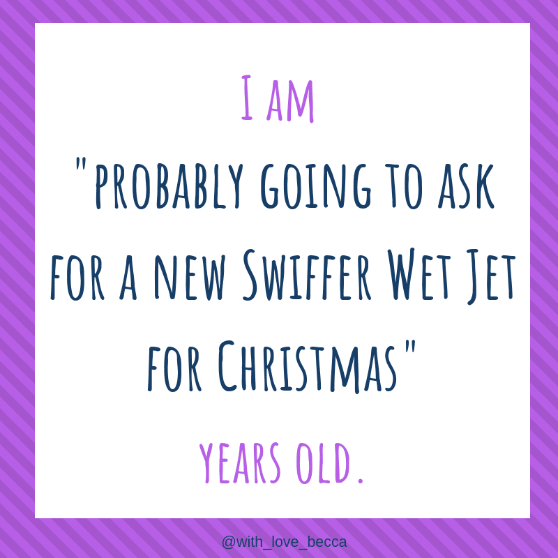 """I am """"probably going to ask for a new Swiffer Wet Jet for Christmas"""" years old."""