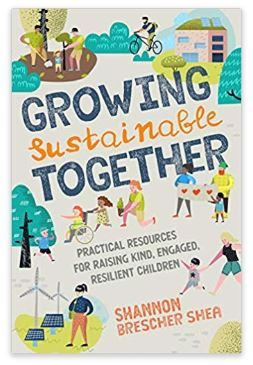 Growing Sustainable Together: Practical Resources for Raising Kind, Engaged, Resilient Children by Shannon Brescher Shea