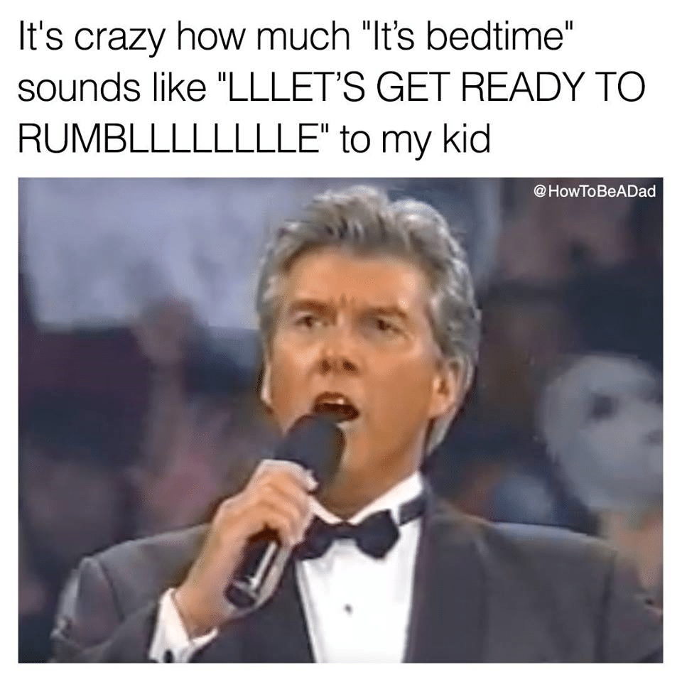 """It's crazy how much """"It's bed time"""" sounds like """"let's get ready to rumble"""" to my kid."""