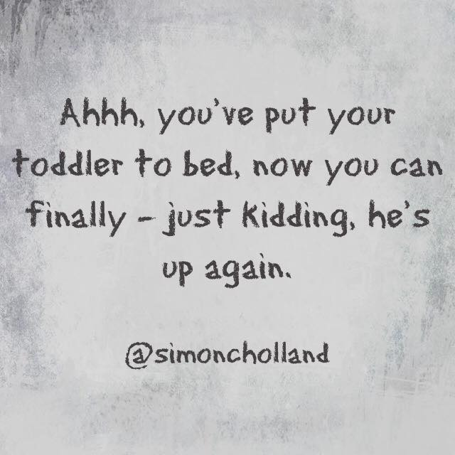 Ahhh, you've put your toddler to bed, now you can finally - just kidding, he's up again.