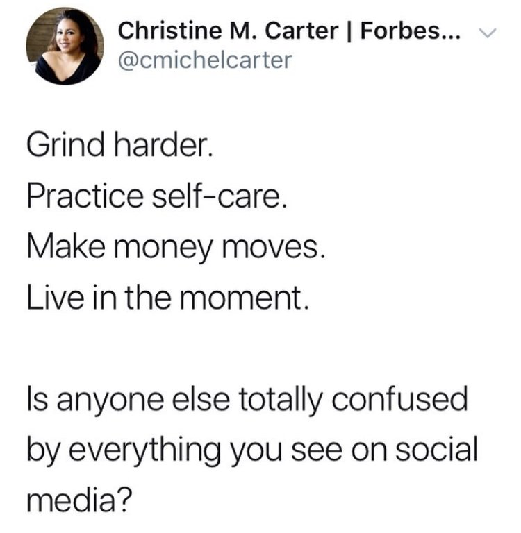 Grind harder. Practice self-care. Make money moves. Live in the moment. Is anyone else totally confused by everything you see on social media. - Christine M. Carter