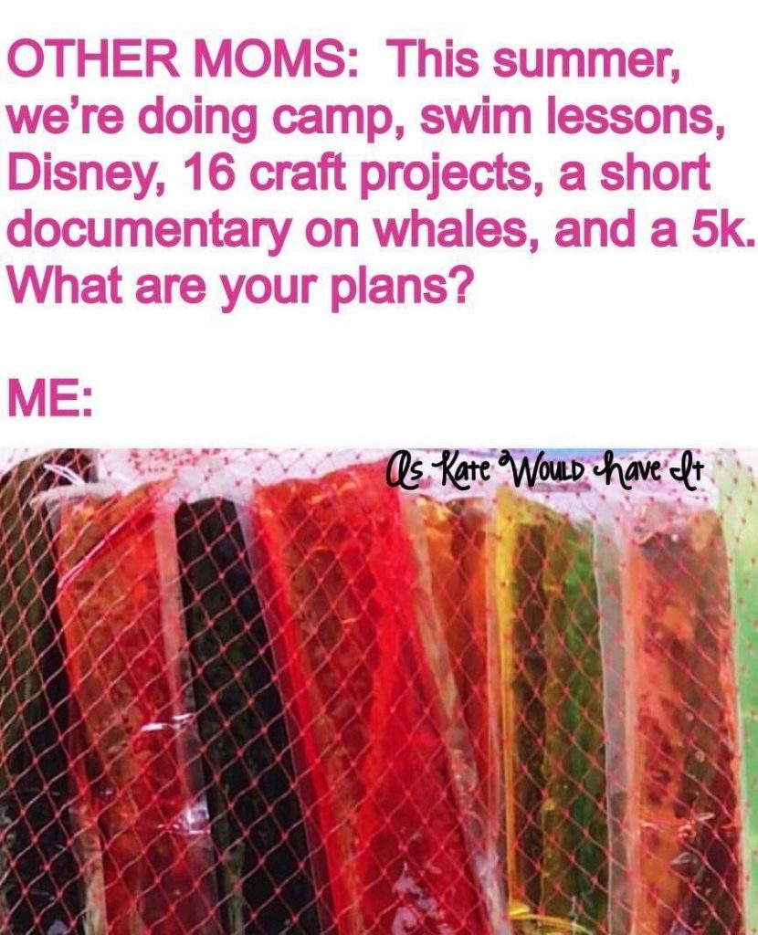 Other Moms: This summer, we're doing camp, swim lessons, Disney, 16 craft projects, a short documentary on whales, and a 5k. What are your plans? Me: Freeze Pops