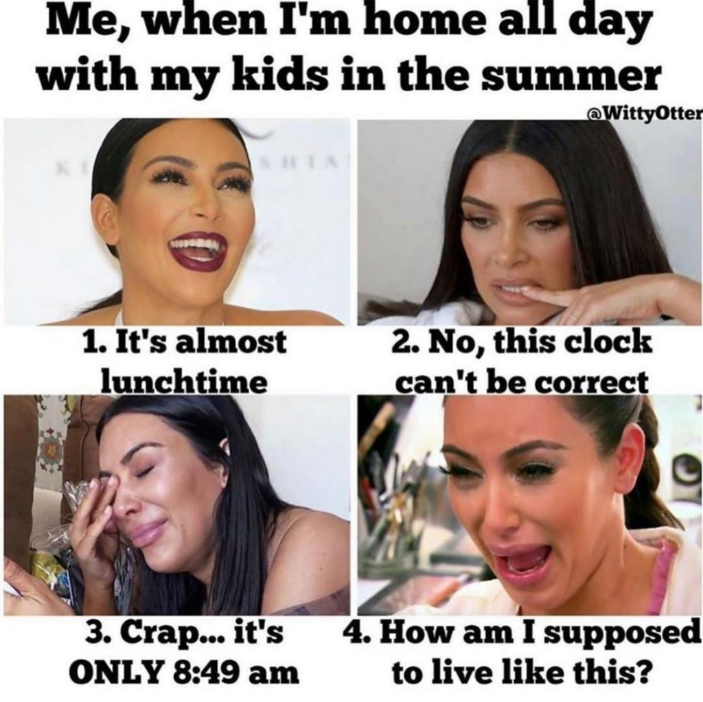 Me, when I'm home all day with my kids in the summer.  1. It's almost lunchtime. 2. No, this clock can't be correct. 3. Crap...it's only 8:49am 4. How am I supposed to live like this?
