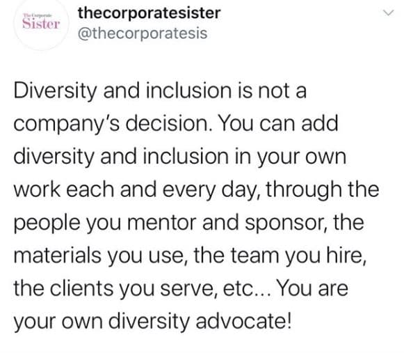 Diversity and inclusion is not a company's decision. You can add diversity and inclusion in your own work each and every day, through the people you mentor and sponsor, the materials you use, the team you hire, the clients you serve, etc... You are your own diversity advocate!