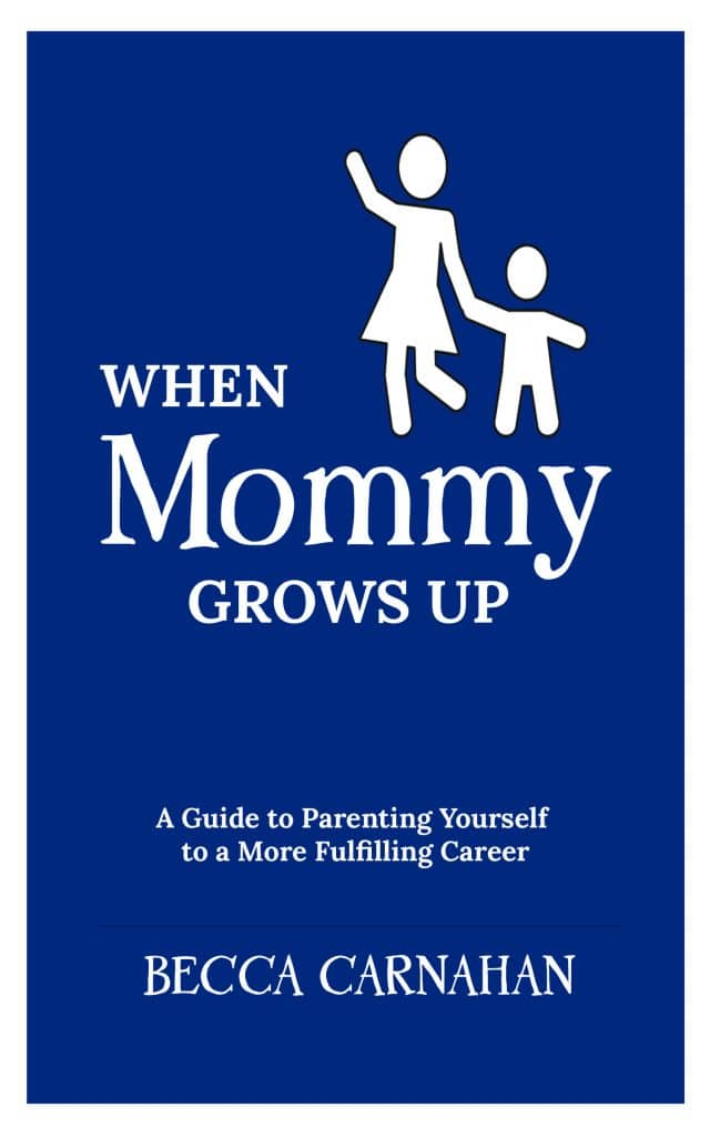 When Mommy Grows Up: A Guide to Parenting Yourself to a More Fulfilling Career - Becca Carnahan