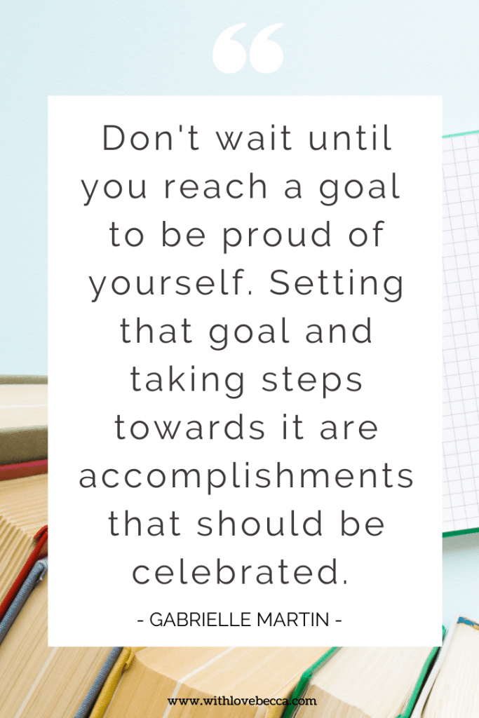 Don't wait until you reach a goal to be proud of yourself. Setting that goal and taking steps towards it are accomplishments that should be celebrated. - Gabrielle Martin